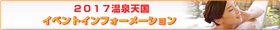 2017温泉天国イベントインフォーメーション